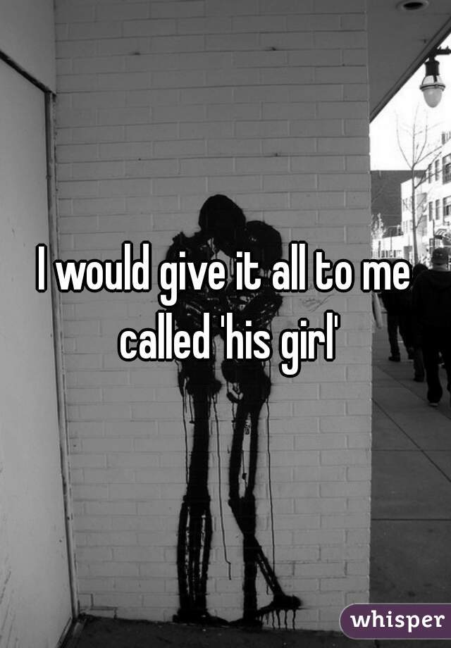 I would give it all to me called 'his girl'