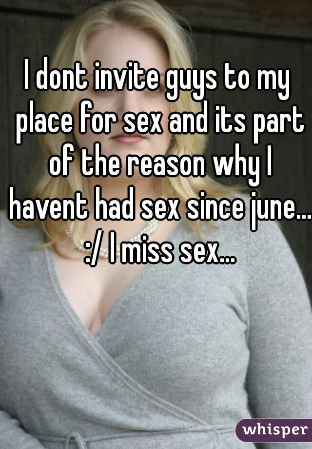 I dont invite guys to my place for sex and its part of the reason why I havent had sex since june... :/ I miss sex...