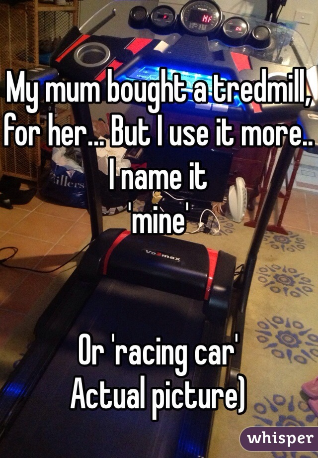 My mum bought a tredmill, for her... But I use it more.. I name it  'mine'   Or 'racing car' Actual picture)