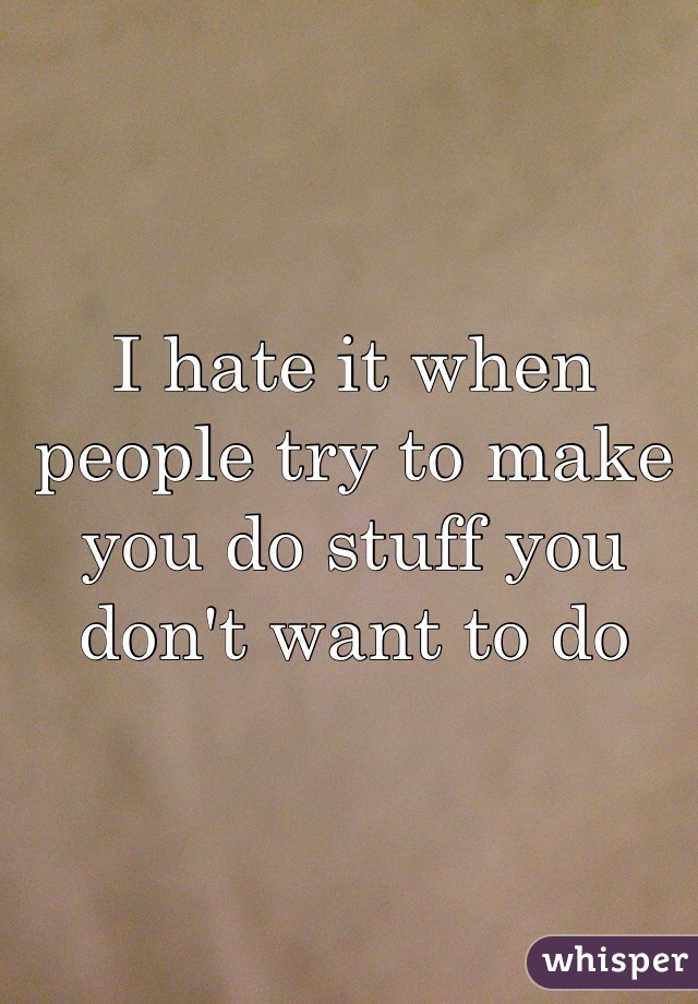 I hate it when people try to make you do stuff you don't want to do