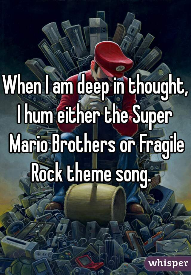 When I am deep in thought, I hum either the Super Mario Brothers or Fragile Rock theme song.