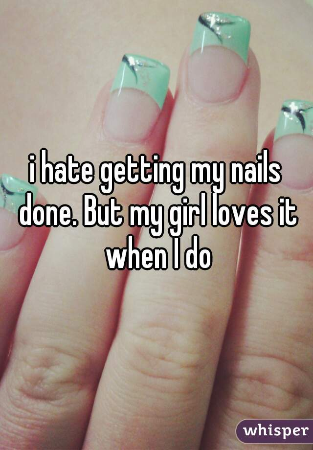 i hate getting my nails done. But my girl loves it when I do