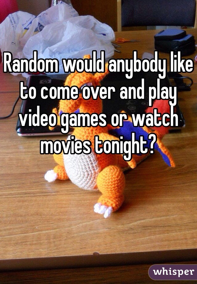 Random would anybody like to come over and play video games or watch movies tonight?