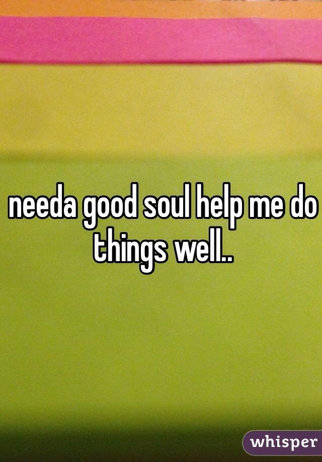 needa good soul help me do things well..