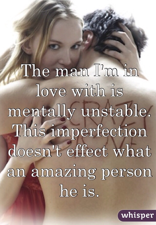 The man I'm in love with is mentally unstable. This imperfection doesn't effect what an amazing person he is.
