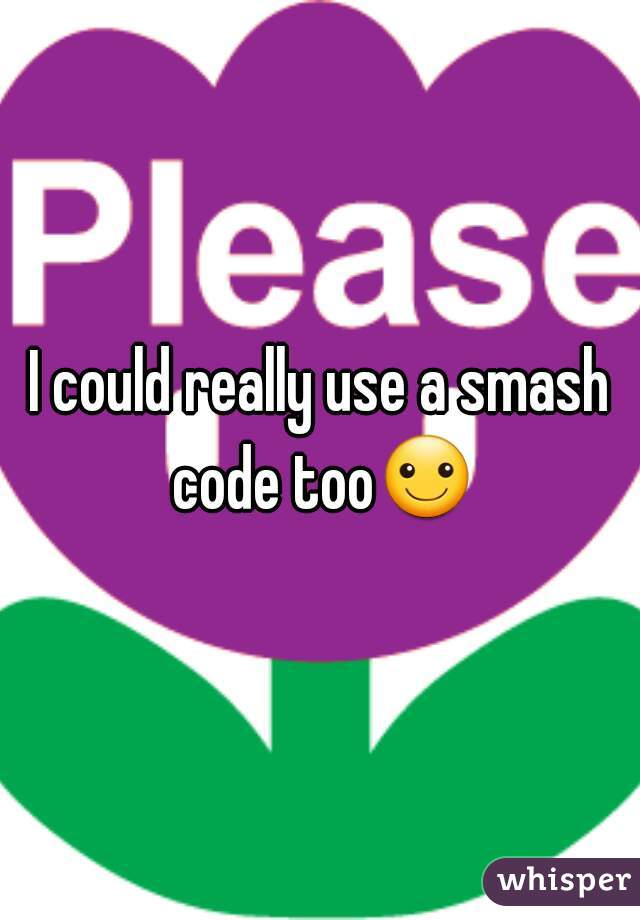 I could really use a smash code too☺