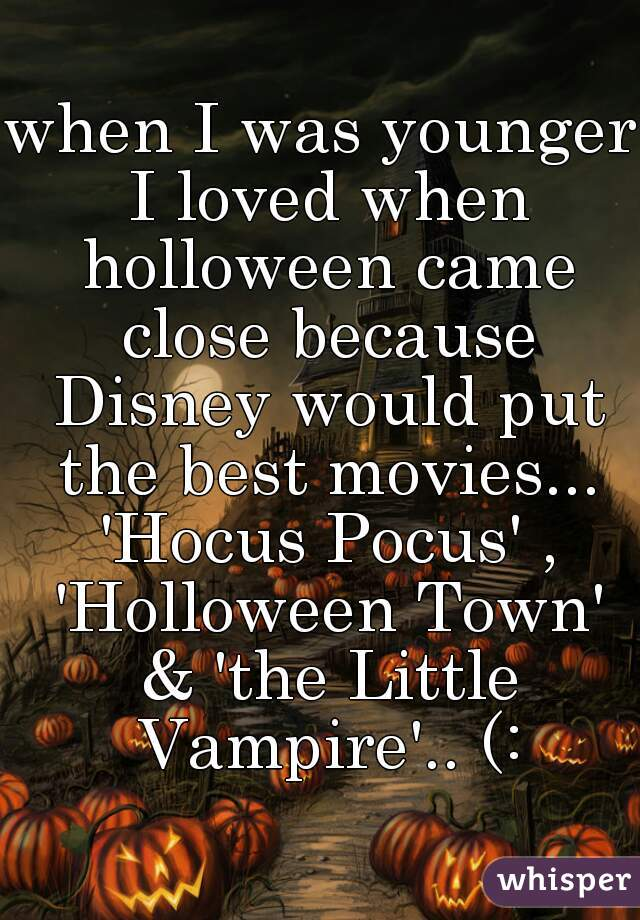 when I was younger I loved when holloween came close because Disney would put the best movies... 'Hocus Pocus' , 'Holloween Town' & 'the Little Vampire'.. (: