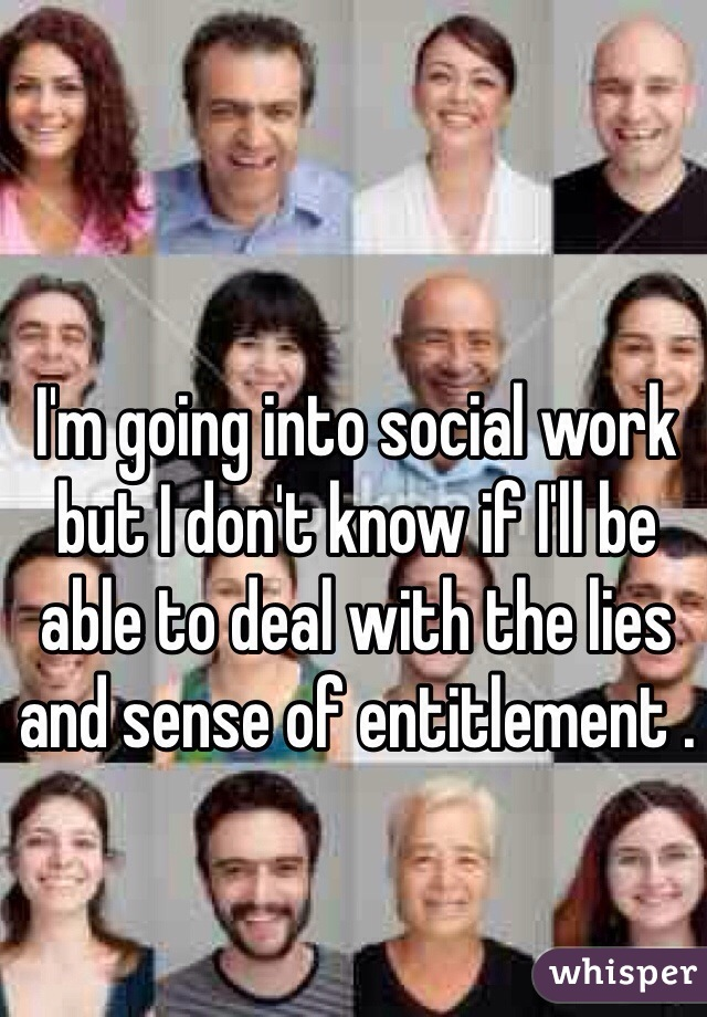 I'm going into social work but I don't know if I'll be able to deal with the lies and sense of entitlement .