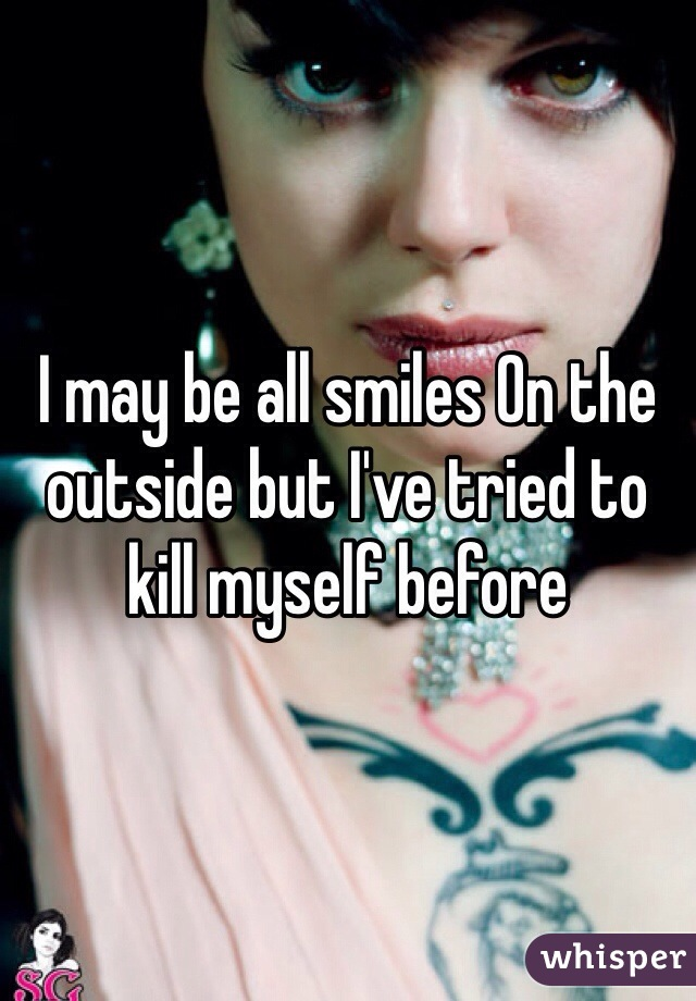 I may be all smiles On the outside but I've tried to kill myself before