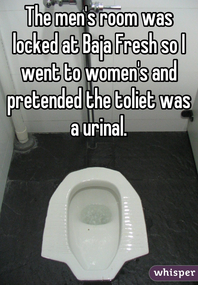 The men's room was locked at Baja Fresh so I went to women's and pretended the toliet was a urinal.