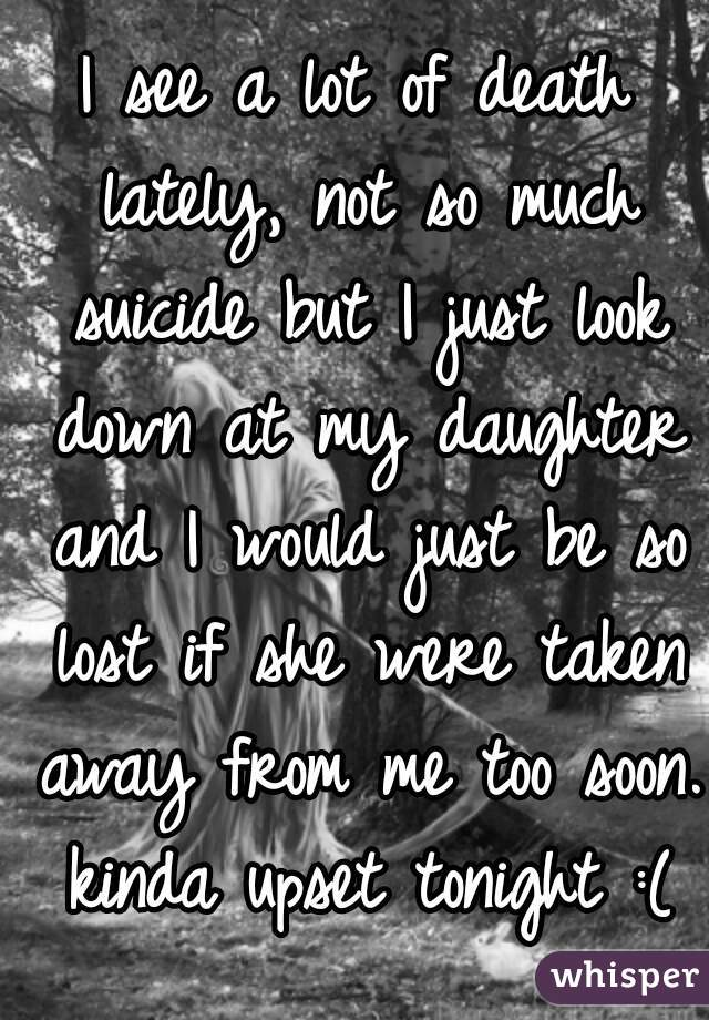 I see a lot of death lately, not so much suicide but I just look down at my daughter and I would just be so lost if she were taken away from me too soon. kinda upset tonight :(