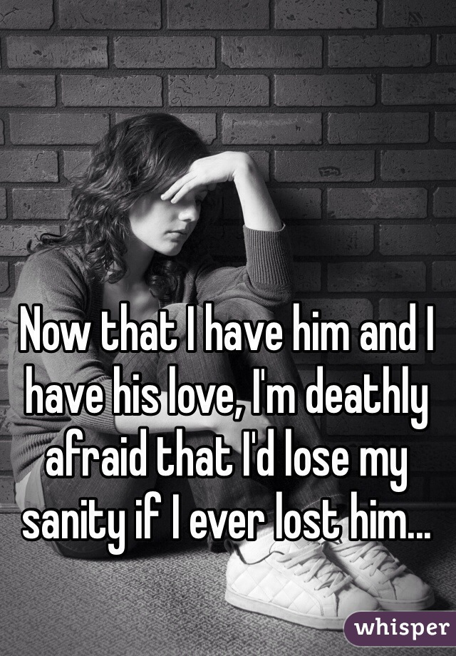 Now that I have him and I have his love, I'm deathly afraid that I'd lose my sanity if I ever lost him...