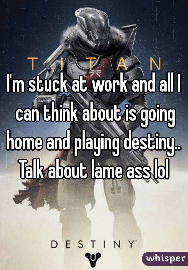 I'm stuck at work and all I can think about is going home and playing destiny..  Talk about lame ass lol