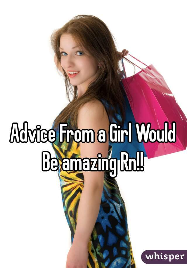 Advice From a Girl Would Be amazing Rn!!