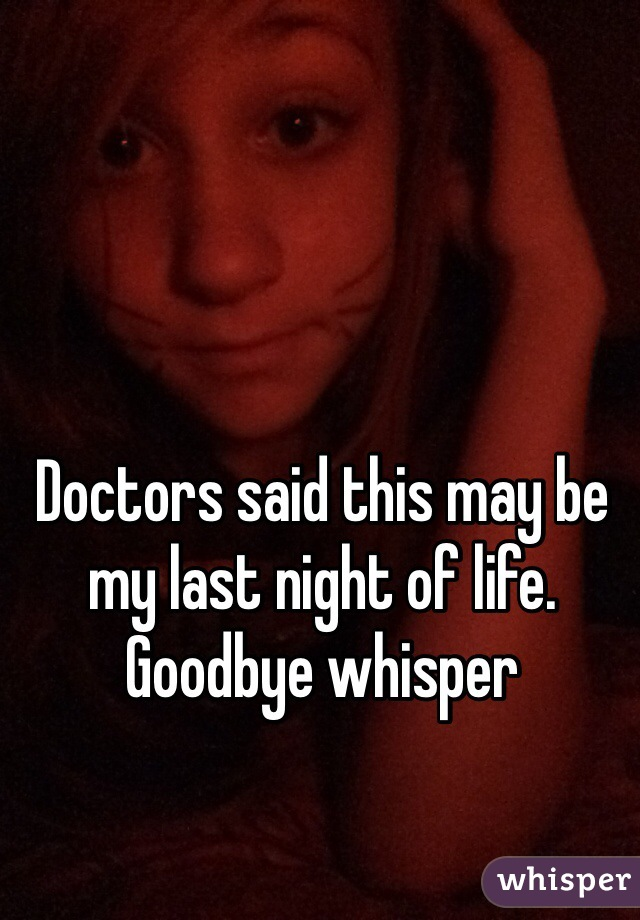 Doctors said this may be my last night of life. Goodbye whisper