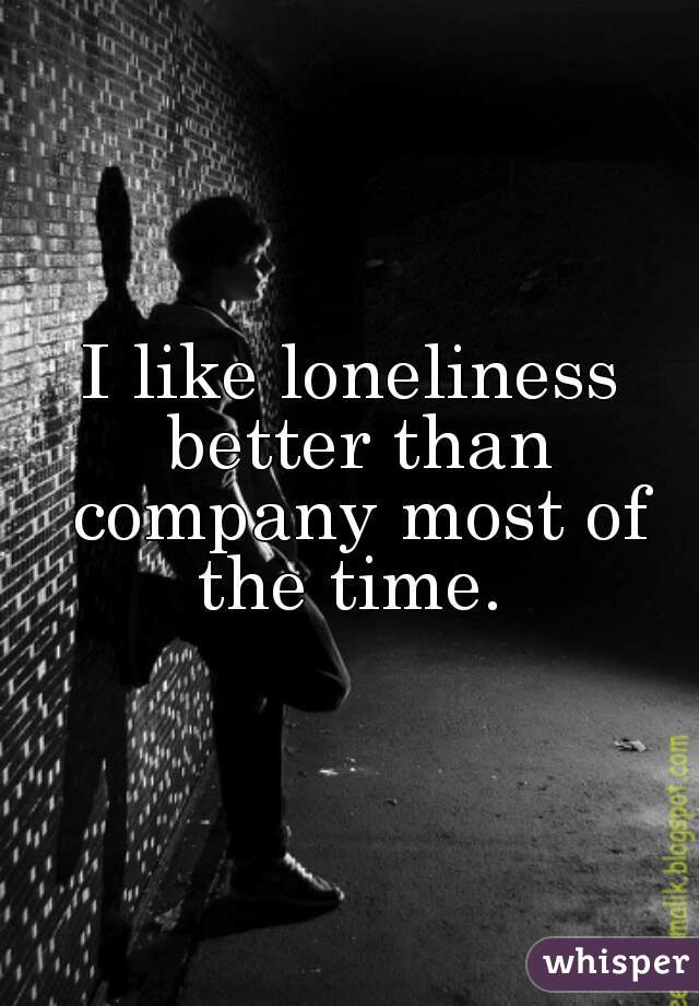 I like loneliness better than company most of the time.