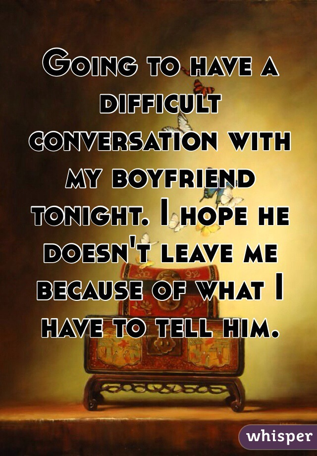 Going to have a difficult conversation with my boyfriend tonight. I hope he doesn't leave me because of what I have to tell him.