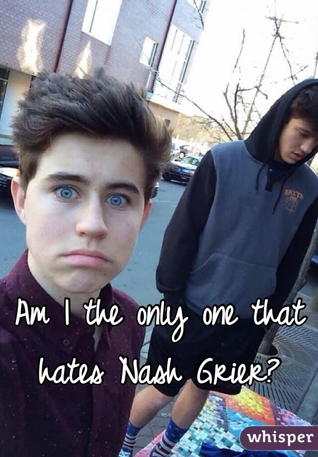 Am I the only one that hates Nash Grier?