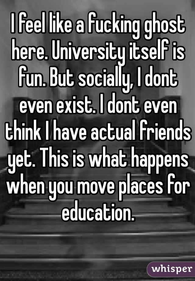 I feel like a fucking ghost here. University itself is fun. But socially, I dont even exist. I dont even think I have actual friends yet. This is what happens when you move places for education.