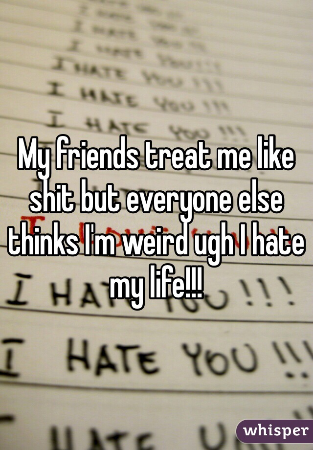 My friends treat me like shit but everyone else thinks I'm weird ugh I hate my life!!!