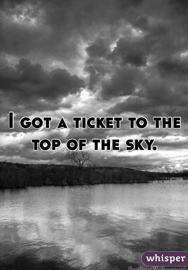 I got a ticket to the top of the sky.