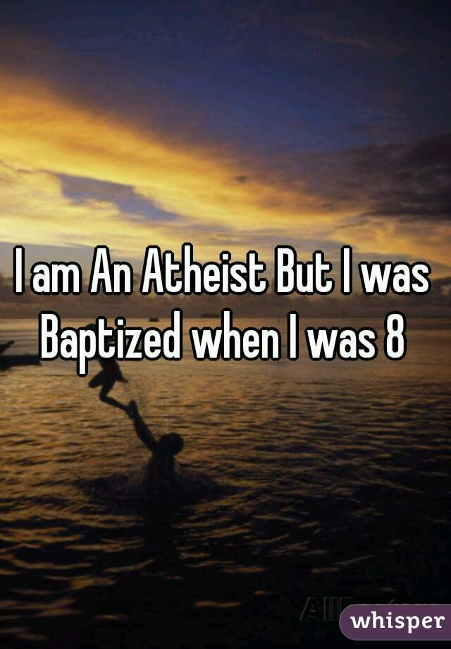 I am An Atheist But I was Baptized when I was 8