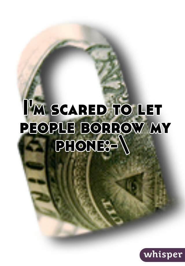 I'm scared to let people borrow my phone:-\