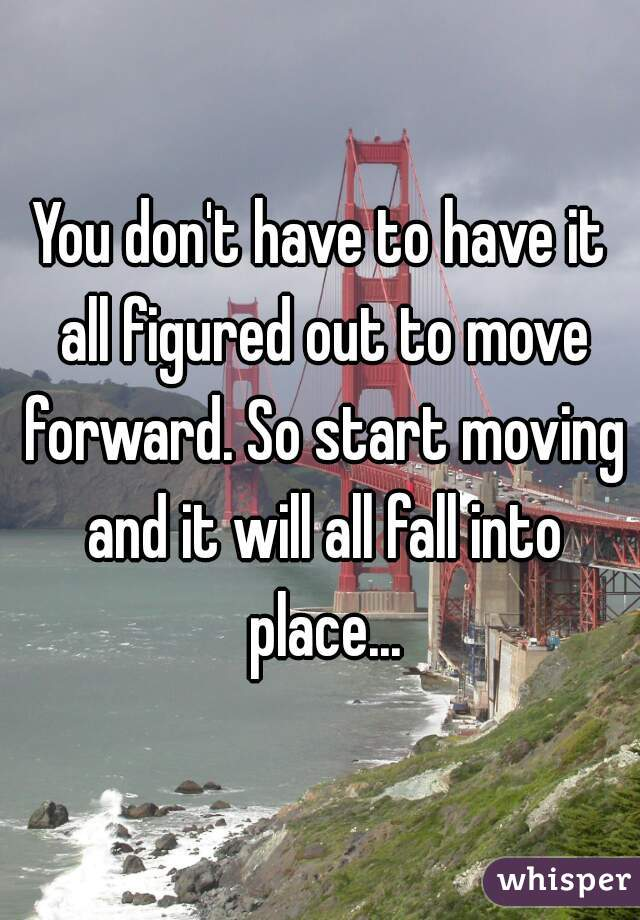 You don't have to have it all figured out to move forward. So start moving and it will all fall into place...