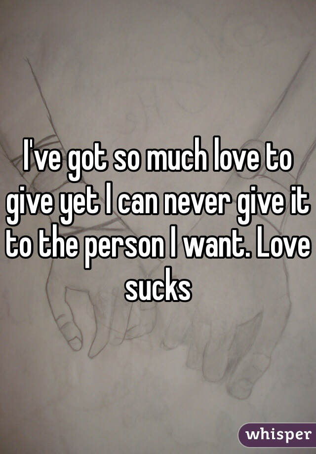 I've got so much love to give yet I can never give it to the person I want. Love sucks