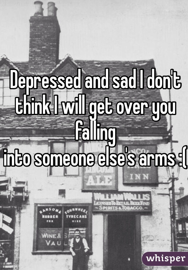 Depressed and sad I don't think I will get over you falling  into someone else's arms :(