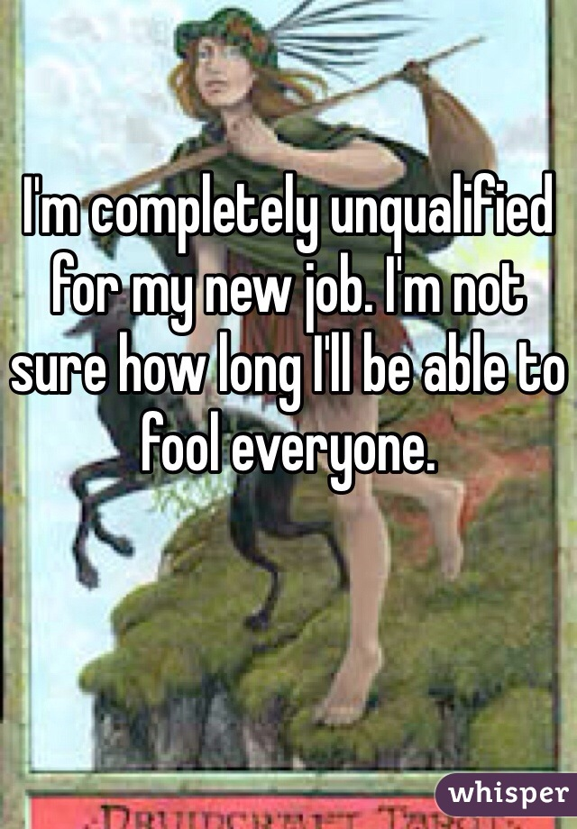 I'm completely unqualified for my new job. I'm not sure how long I'll be able to fool everyone.