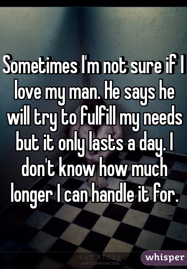 Sometimes I'm not sure if I love my man. He says he will try to fulfill my needs but it only lasts a day. I don't know how much longer I can handle it for.