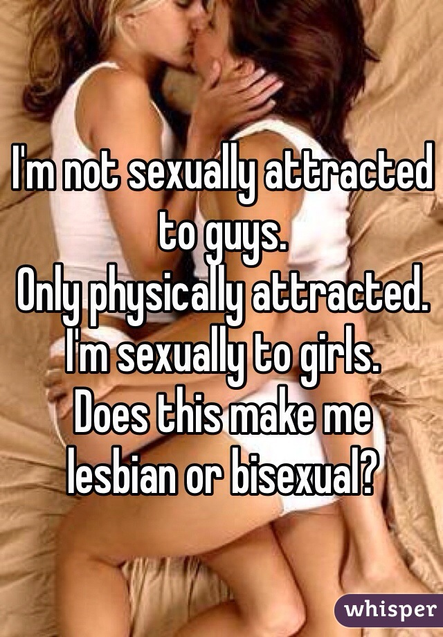 I'm not sexually attracted to guys. Only physically attracted. I'm sexually to girls. Does this make me  lesbian or bisexual?