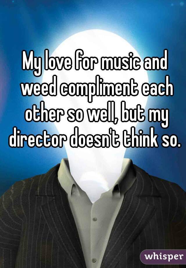My love for music and weed compliment each other so well, but my director doesn't think so.