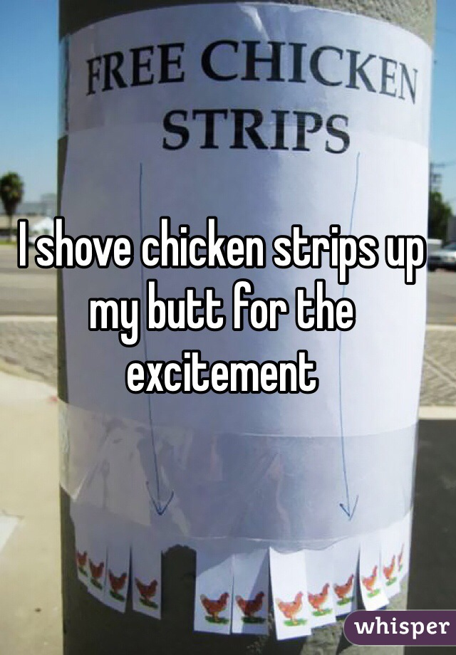 I shove chicken strips up my butt for the excitement