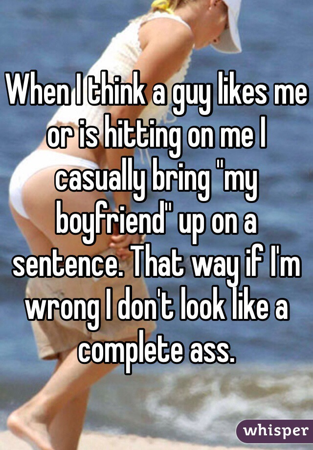 """When I think a guy likes me or is hitting on me I casually bring """"my boyfriend"""" up on a sentence. That way if I'm wrong I don't look like a complete ass."""