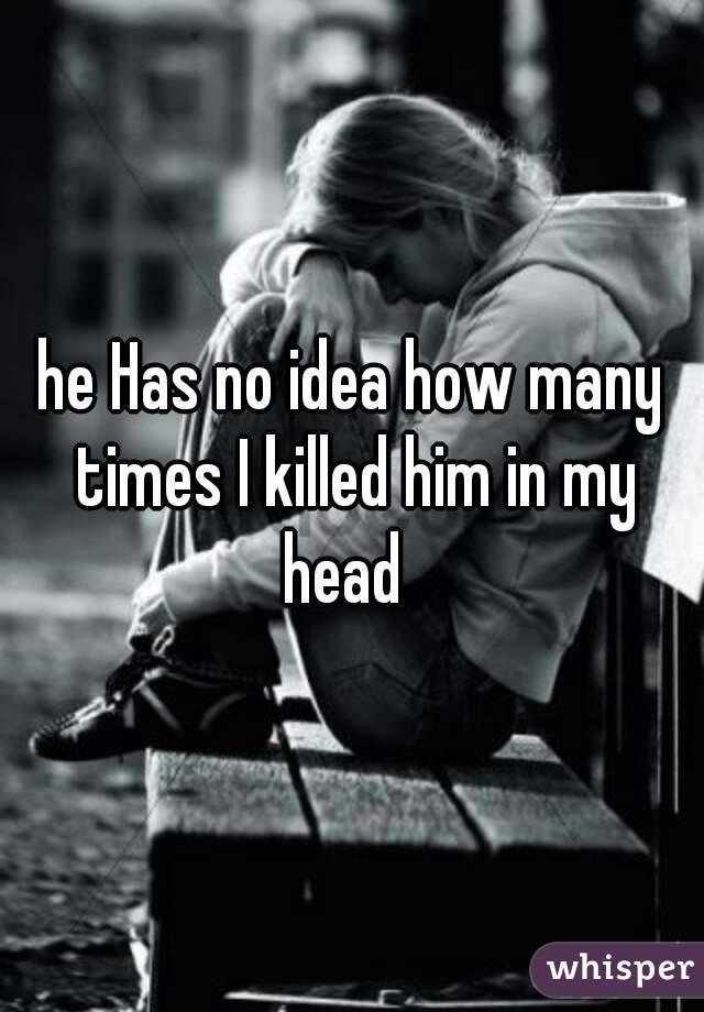 he Has no idea how many times I killed him in my head