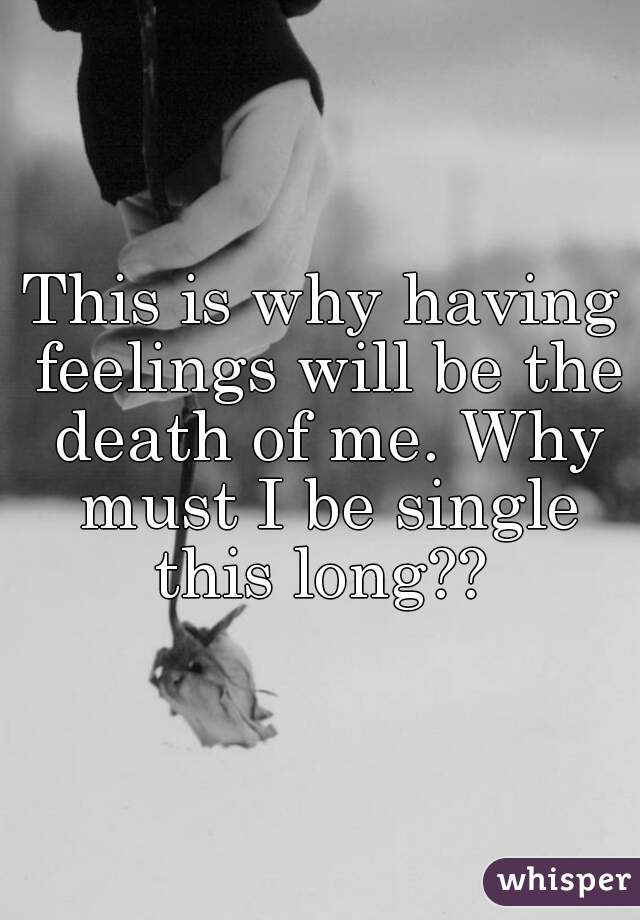 This is why having feelings will be the death of me. Why must I be single this long??