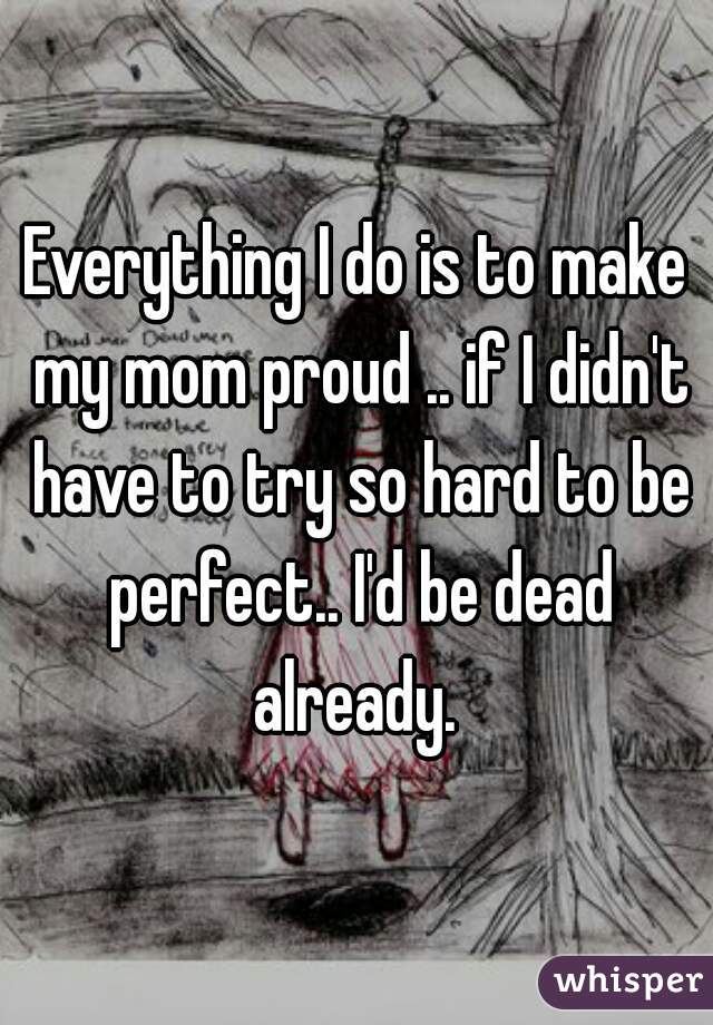 Everything I do is to make my mom proud .. if I didn't have to try so hard to be perfect.. I'd be dead already.