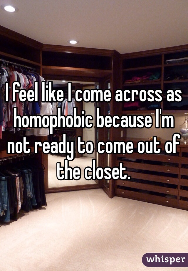 I feel like I come across as homophobic because I'm not ready to come out of the closet.