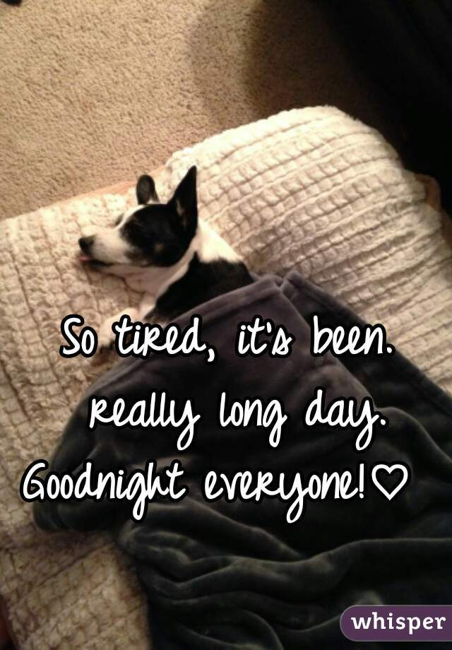 So tired, it's been. really long day. Goodnight everyone!♡