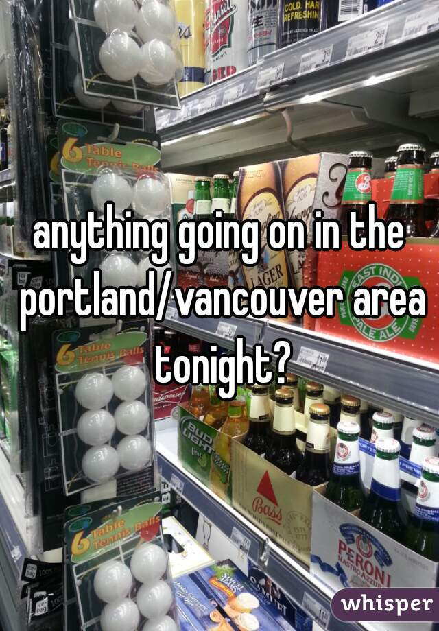 anything going on in the portland/vancouver area tonight?