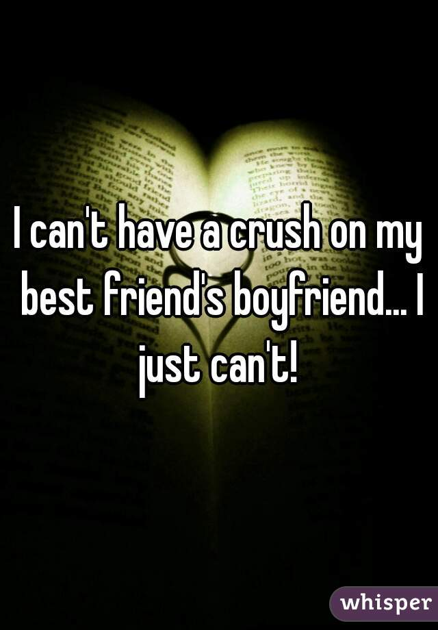 I can't have a crush on my best friend's boyfriend... I just can't!