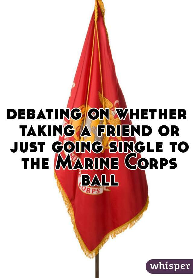 debating on whether taking a friend or just going single to the Marine Corps ball