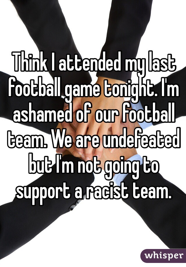 Think I attended my last football game tonight. I'm ashamed of our football team. We are undefeated but I'm not going to support a racist team.