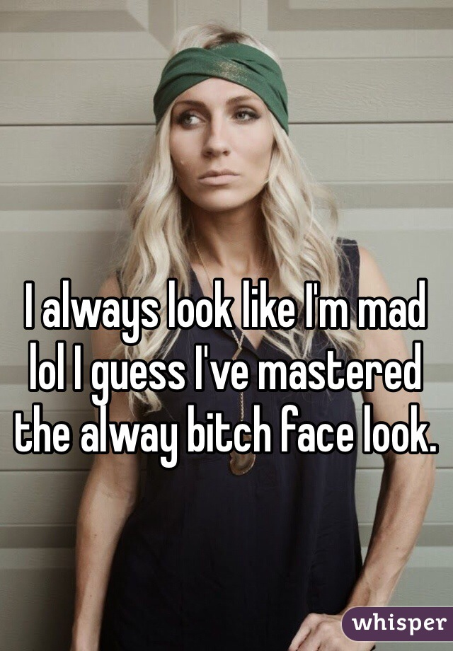 I always look like I'm mad lol I guess I've mastered the alway bitch face look.