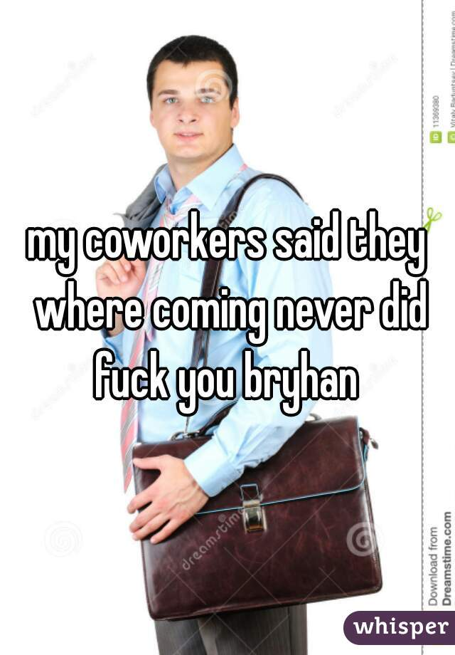 my coworkers said they where coming never did fuck you bryhan