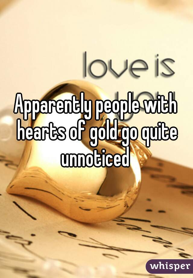Apparently people with hearts of gold go quite unnoticed