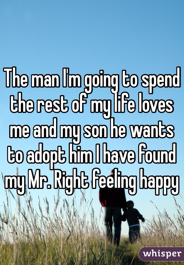 The man I'm going to spend the rest of my life loves me and my son he wants to adopt him I have found my Mr. Right feeling happy