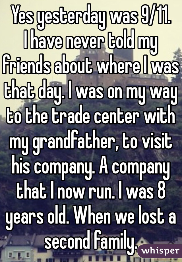 Yes yesterday was 9/11.  I have never told my friends about where I was that day. I was on my way to the trade center with my grandfather, to visit his company. A company that I now run. I was 8 years old. When we lost a second family.